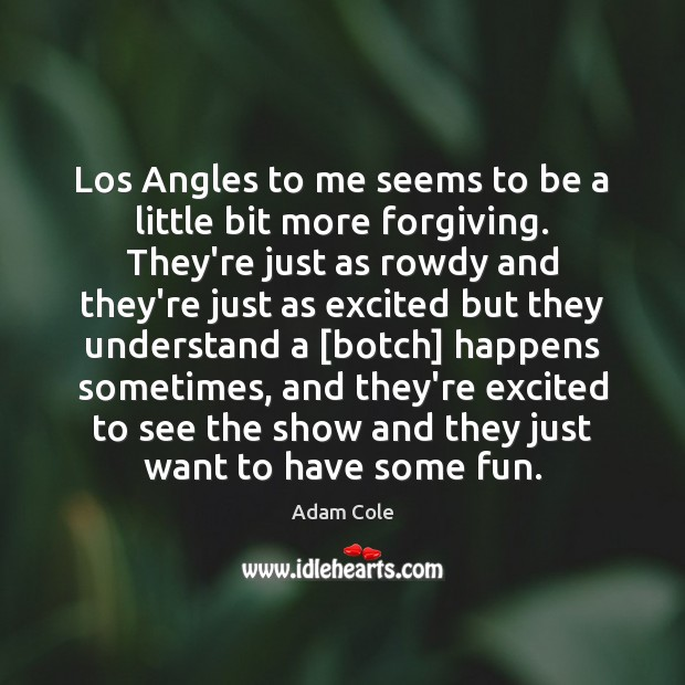 Los Angles to me seems to be a little bit more forgiving. Image