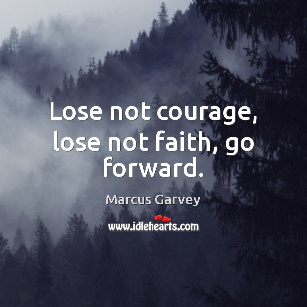 Lose not courage, lose not faith, go forward. Image
