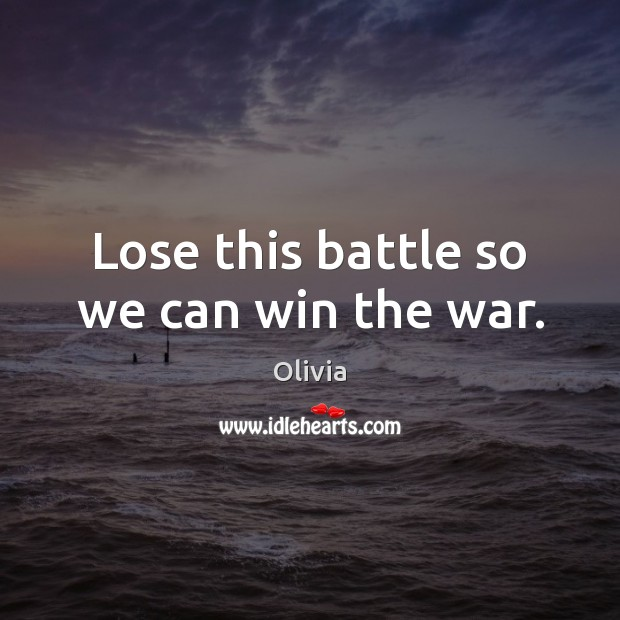 Image, Lose this battle so we can win the war.