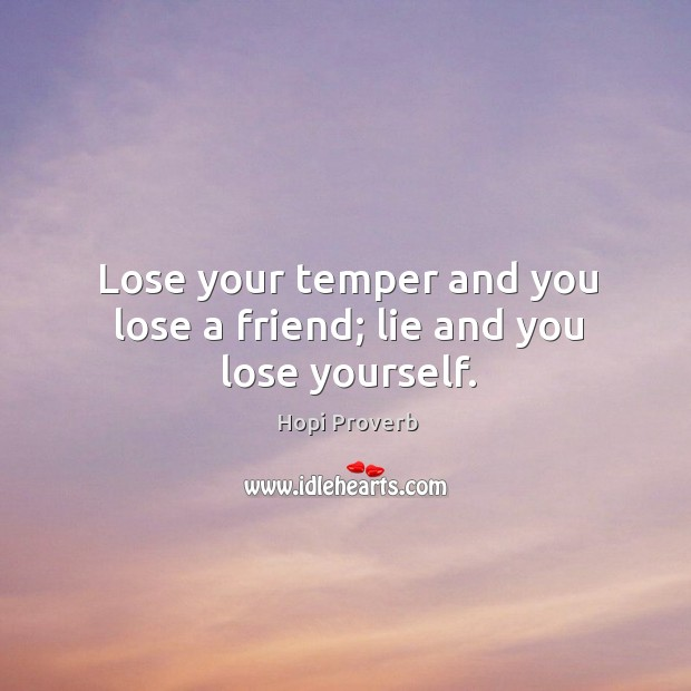 Lose your temper and you lose a friend; lie and you lose yourself. Hopi Proverbs Image