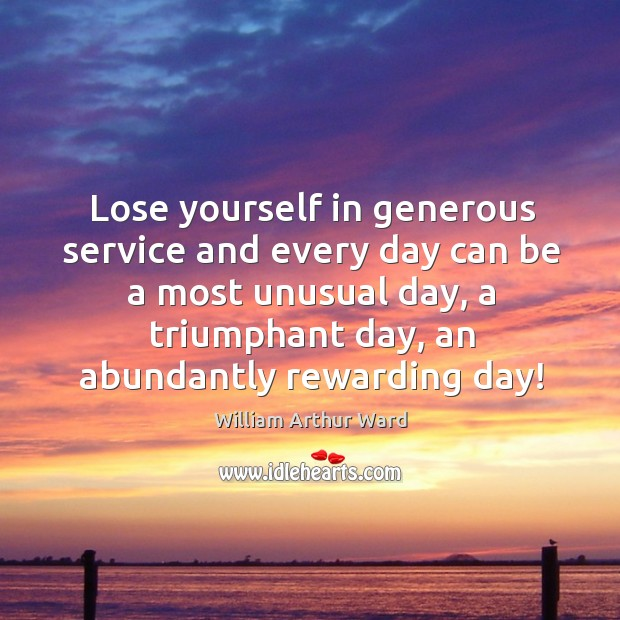 Lose yourself in generous service and every day can be a most unusual day, a triumphant day, an abundantly rewarding day! Image