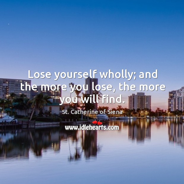 Image, Lose yourself wholly; and the more you lose, the more you will find.