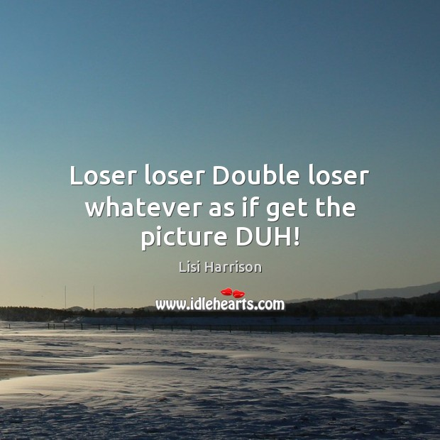 Loser loser Double loser whatever as if get the picture DUH! Image