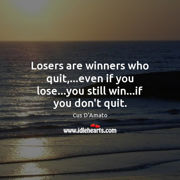 Losers are winners who quit,…even if you lose…you still win…if you don't quit. Image