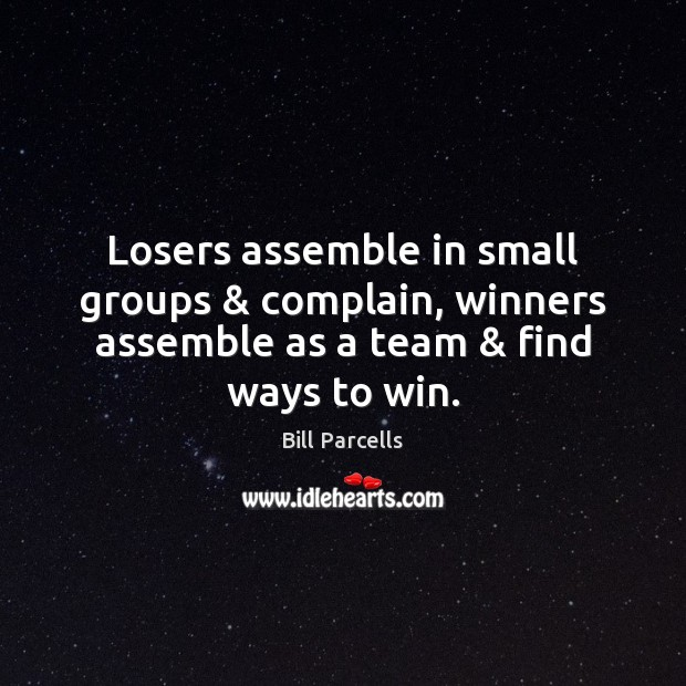 Image, Losers assemble in small groups & complain, winners assemble as a team & find ways to win.