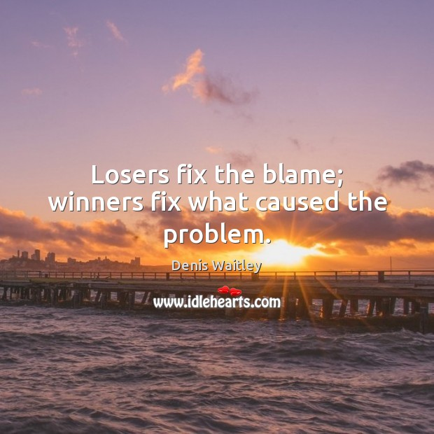 Image, Losers fix the blame; winners fix what caused the problem.