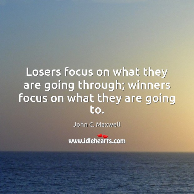 Losers focus on what they are going through; winners focus on what they are going to. Image