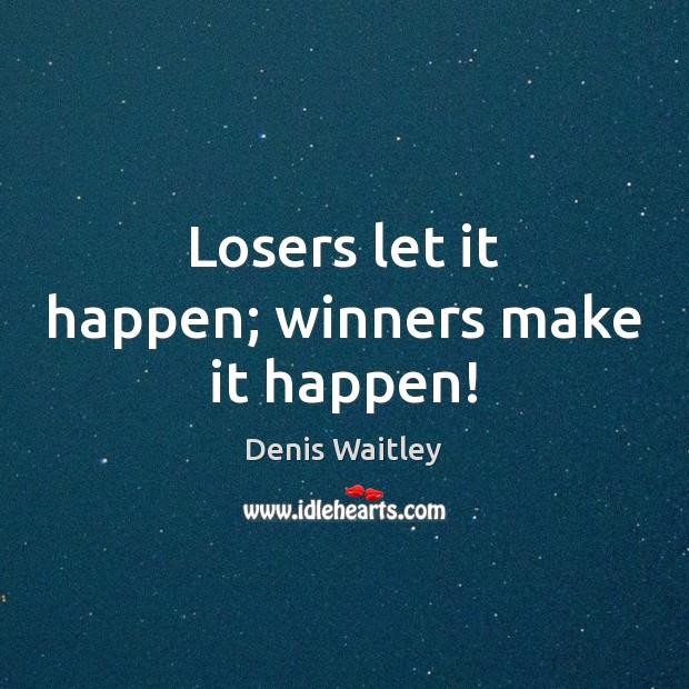 Image, Losers let it happen; winners make it happen!