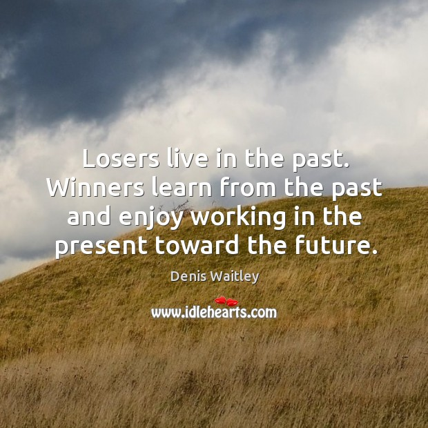 Image, Losers live in the past. Winners learn from the past and enjoy working in the present toward the future.