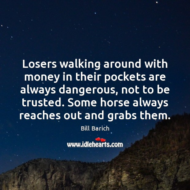 Image, Losers walking around with money in their pockets are always dangerous, not