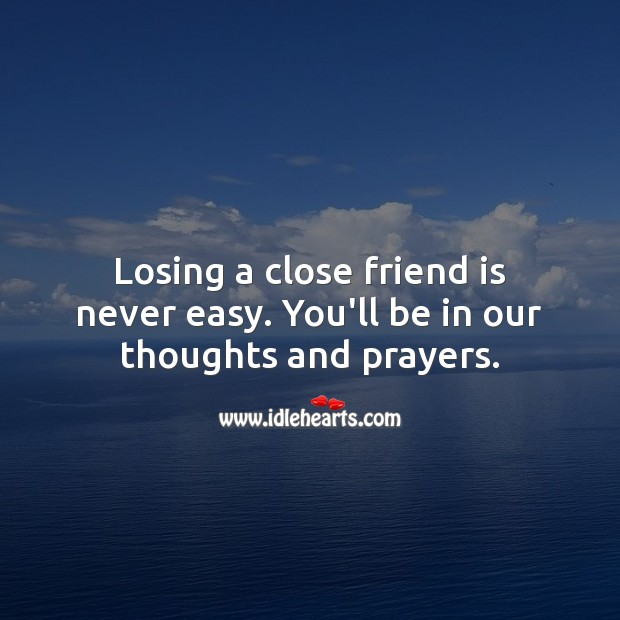 Losing a close friend is never easy. You'll be in our thoughts and prayers. Sympathy Quotes Image