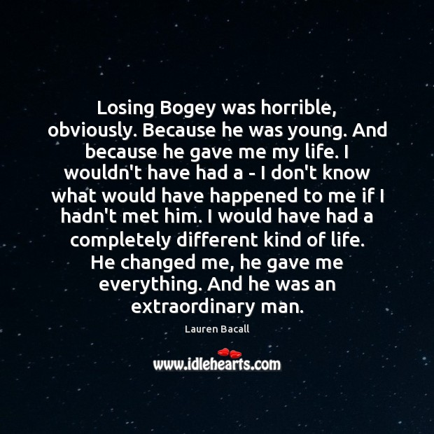 Losing Bogey was horrible, obviously. Because he was young. And because he Lauren Bacall Picture Quote