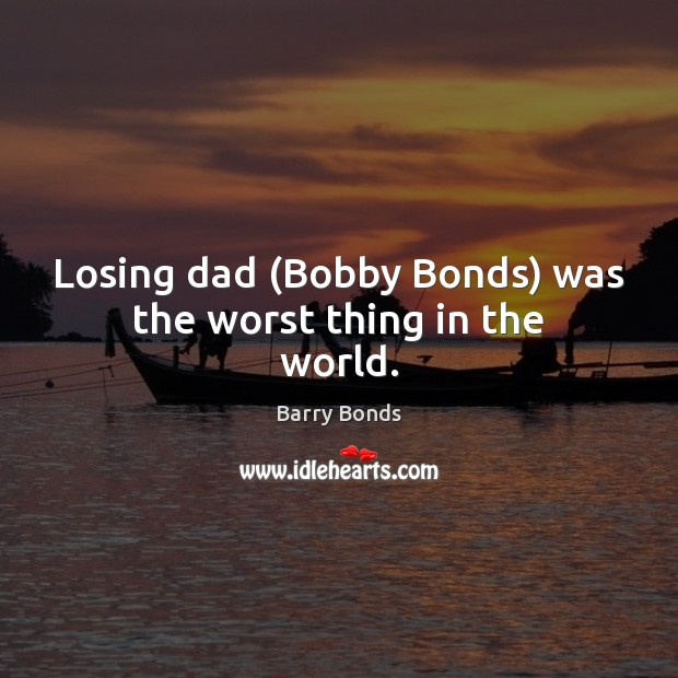 Losing dad (Bobby Bonds) was the worst thing in the world. Barry Bonds Picture Quote