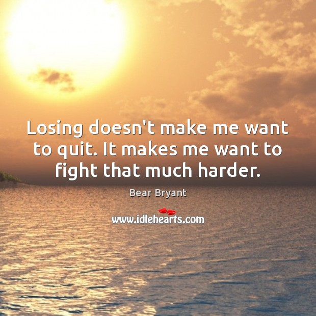 Losing doesn't make me want to quit. It makes me want to fight that much harder. Image
