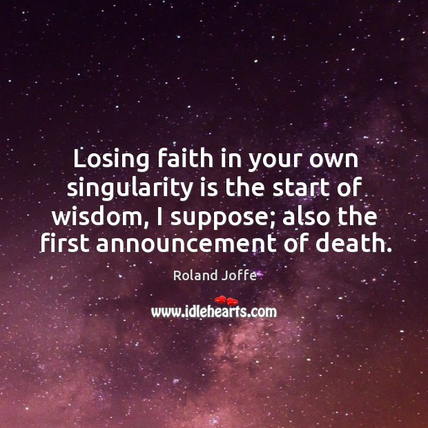 Losing faith in your own singularity is the start of wisdom, I suppose; also the first announcement of death. Image