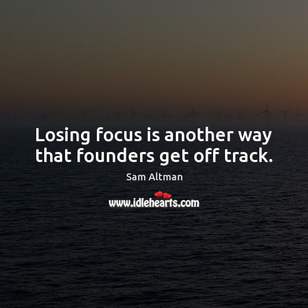 Losing focus is another way that founders get off track. Sam Altman Picture Quote