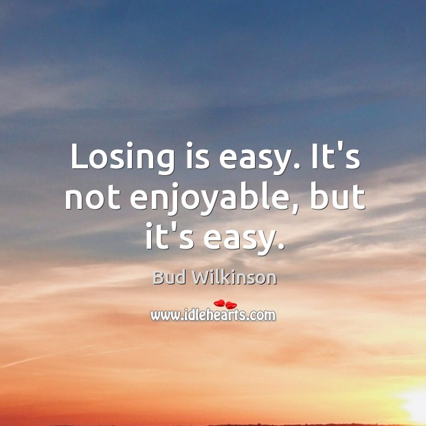 Image, Losing is easy. It's not enjoyable, but it's easy.