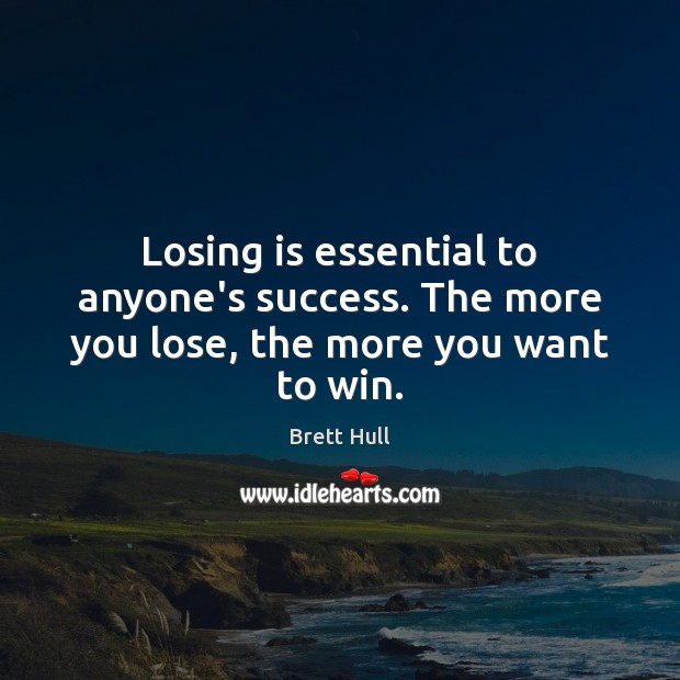 Losing is essential to anyone's success. The more you lose, the more you want to win. Image