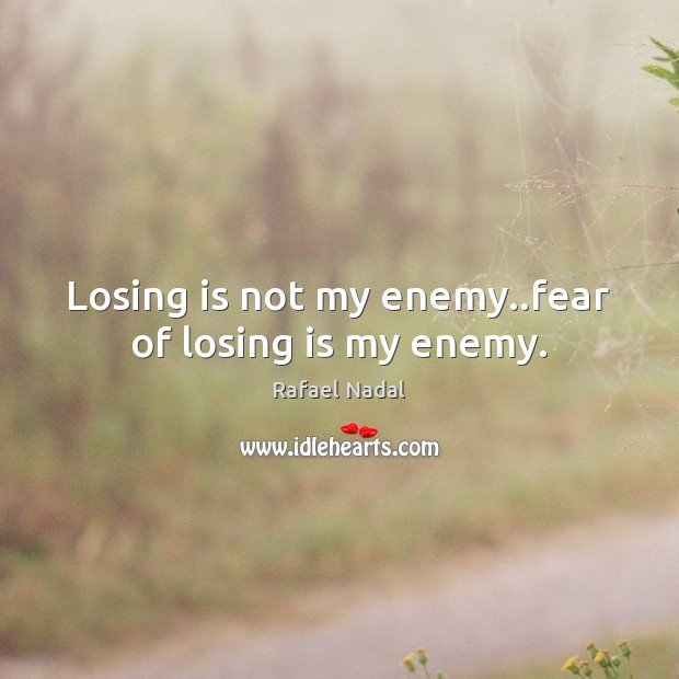 Losing is not my enemy..fear of losing is my enemy. Rafael Nadal Picture Quote