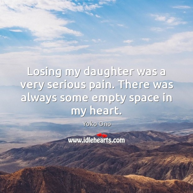 Losing my daughter was a very serious pain. There was always some empty space in my heart. Yoko Ono Picture Quote