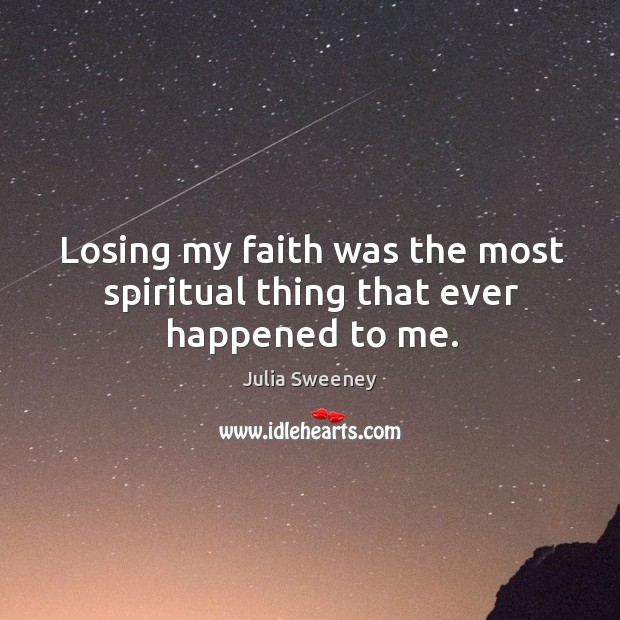 Losing my faith was the most spiritual thing that ever happened to me. Julia Sweeney Picture Quote