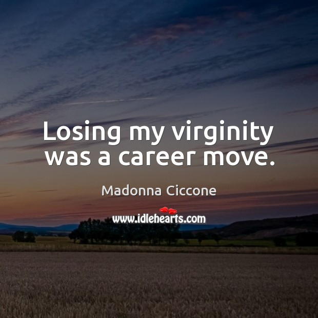 Losing my virginity was a career move. Madonna Ciccone Picture Quote