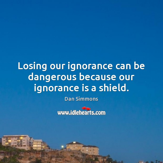 Losing our ignorance can be dangerous because our ignorance is a shield. Image