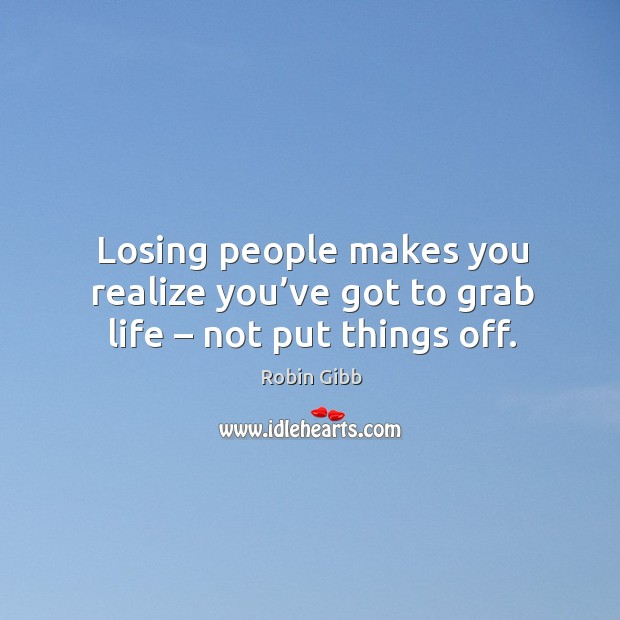 Losing people makes you realize you've got to grab life – not put things off. Robin Gibb Picture Quote