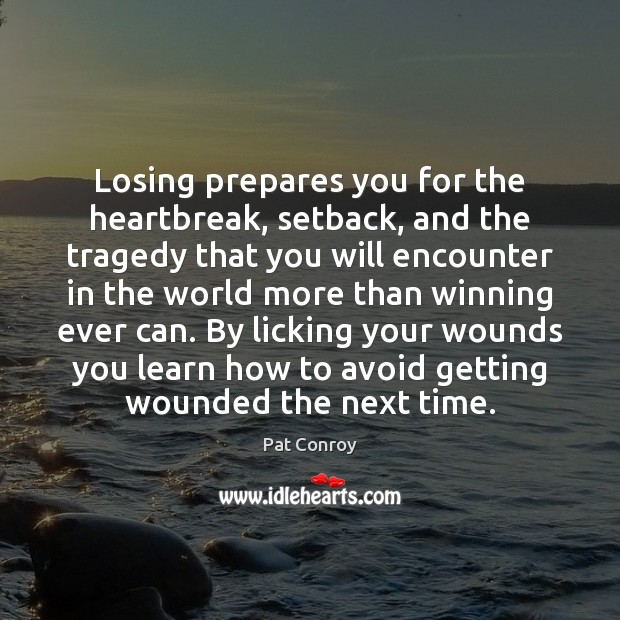 Losing prepares you for the heartbreak, setback, and the tragedy that you Pat Conroy Picture Quote