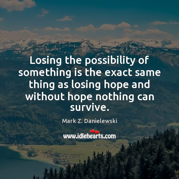 Losing the possibility of something is the exact same thing as losing Mark Z. Danielewski Picture Quote