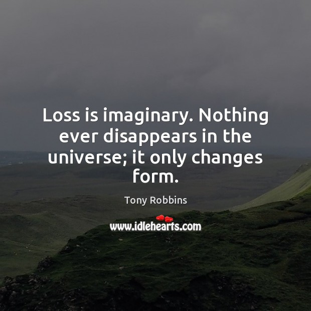Loss is imaginary. Nothing ever disappears in the universe; it only changes form. Image