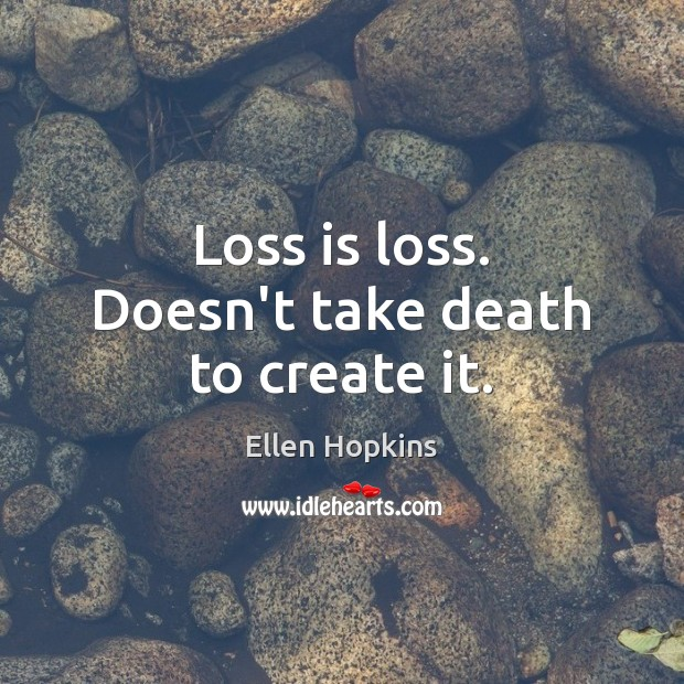 Loss is loss. Doesn't take death to create it. Ellen Hopkins Picture Quote
