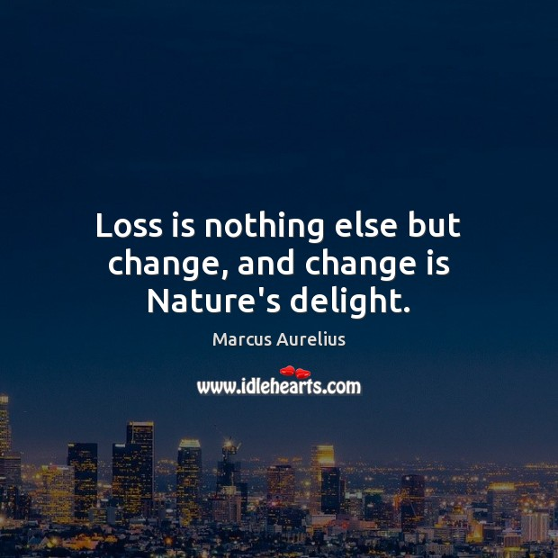 Loss is nothing else but change, and change is Nature's delight. Image