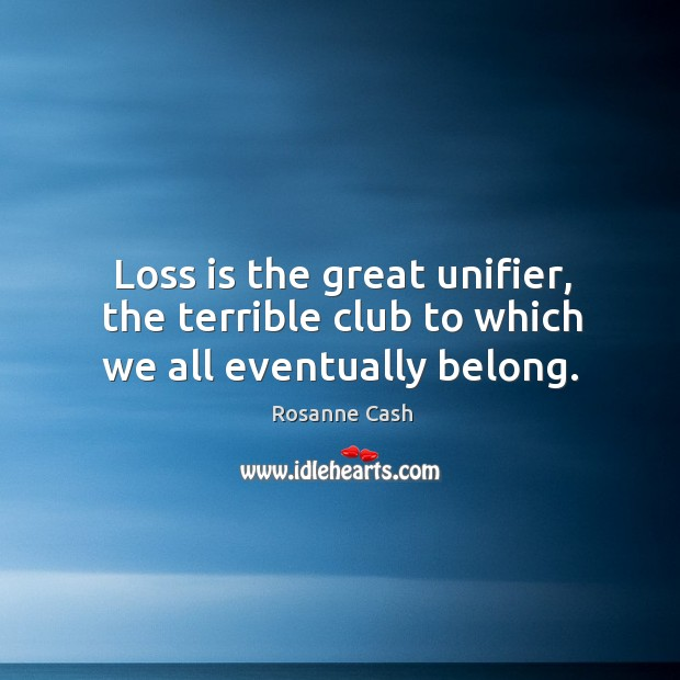 Loss is the great unifier, the terrible club to which we all eventually belong. Rosanne Cash Picture Quote