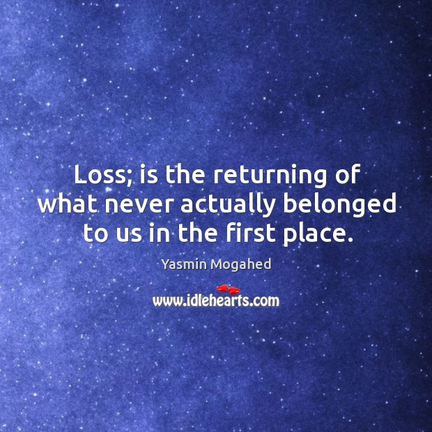 Image, Loss; is the returning of what never actually belonged to us in the first place.