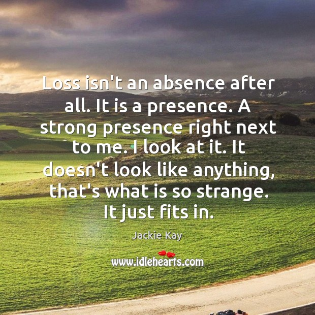 Loss isn't an absence after all. It is a presence. A strong Image