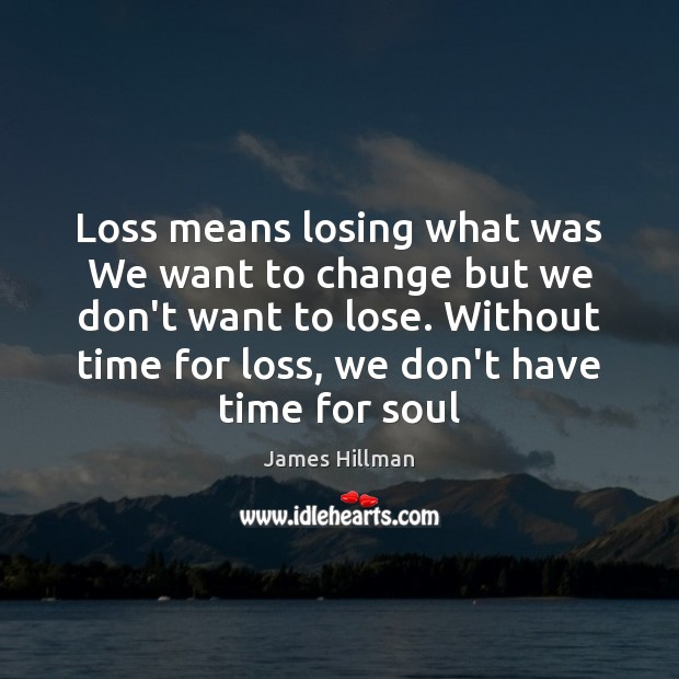 Loss means losing what was We want to change but we don't James Hillman Picture Quote
