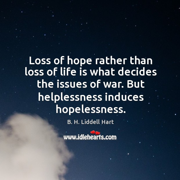 Loss of hope rather than loss of life is what decides the issues of war. But helplessness induces hopelessness. B. H. Liddell Hart Picture Quote