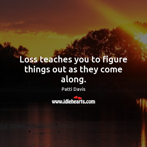 Loss teaches you to figure things out as they come along. Image