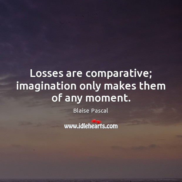 Losses are comparative; imagination only makes them of any moment. Image