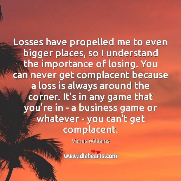 Losses have propelled me to even bigger places, so I understand the Image