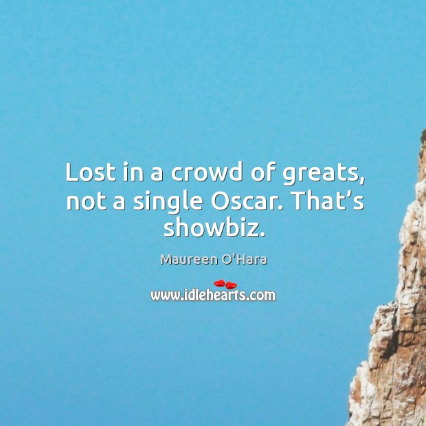 Lost in a crowd of greats, not a single oscar. That's showbiz. Maureen O'Hara Picture Quote