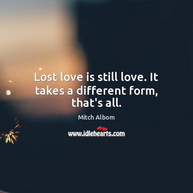 Lost love is still love. It takes a different form, that's all. Lost Love Quotes Image