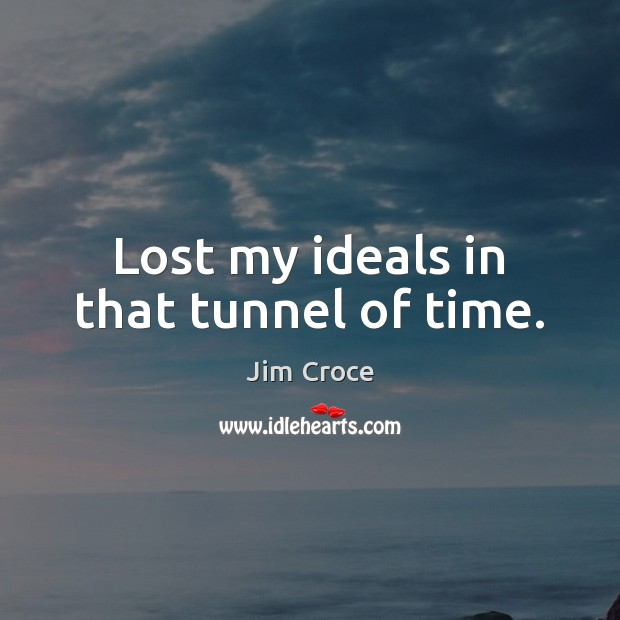 Lost my ideals in that tunnel of time. Jim Croce Picture Quote
