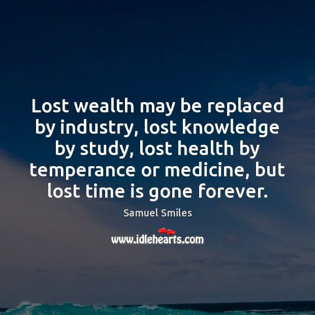 Lost wealth may be replaced by industry, lost knowledge by study, lost Samuel Smiles Picture Quote