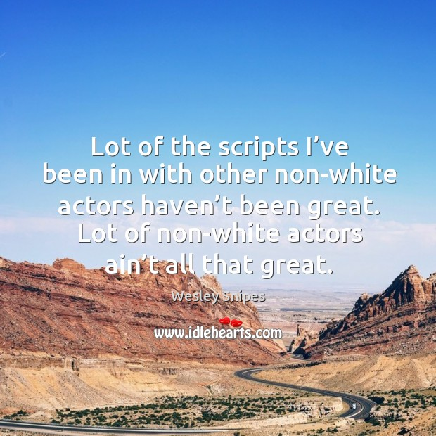 Lot of the scripts I've been in with other non-white actors haven't been great. Wesley Snipes Picture Quote