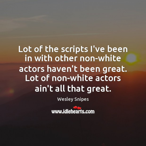 Lot of the scripts I've been in with other non-white actors haven't Wesley Snipes Picture Quote
