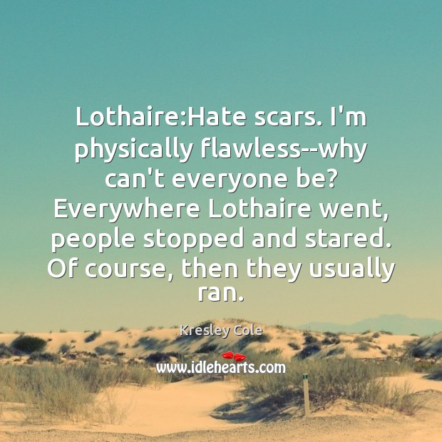 Lothaire:Hate scars. I'm physically flawless–why can't everyone be? Everywhere Lothaire went, Kresley Cole Picture Quote