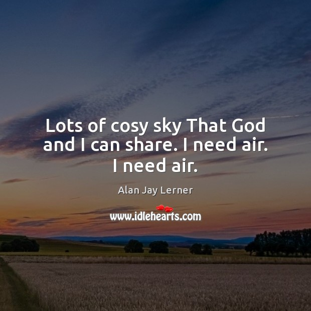 Lots of cosy sky That God and I can share. I need air. I need air. Image