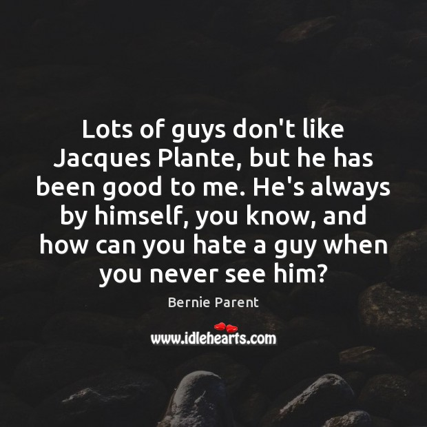 Image, Lots of guys don't like Jacques Plante, but he has been good